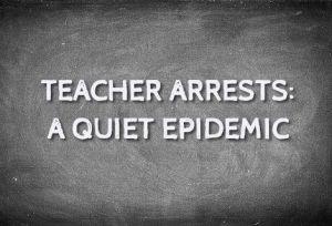 Teacher Arrests - A Quiet Epidemic