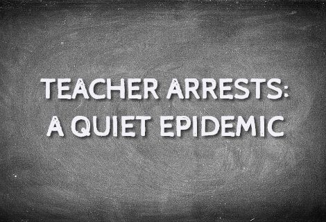Teacher Arrests - A Quiet Epidemic